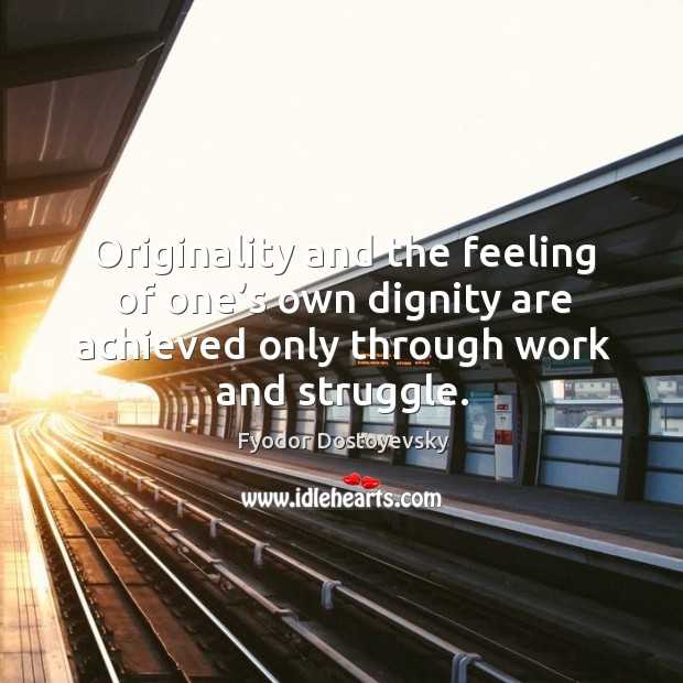 Image, Originality and the feeling of one's own dignity are achieved only through work and struggle.
