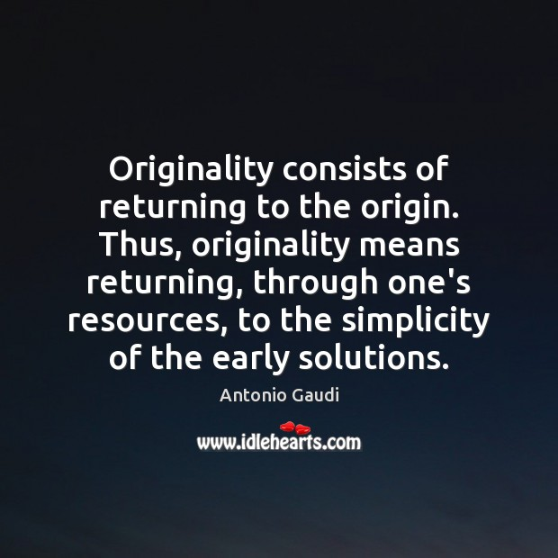 Originality consists of returning to the origin. Thus, originality means returning, through Antonio Gaudi Picture Quote