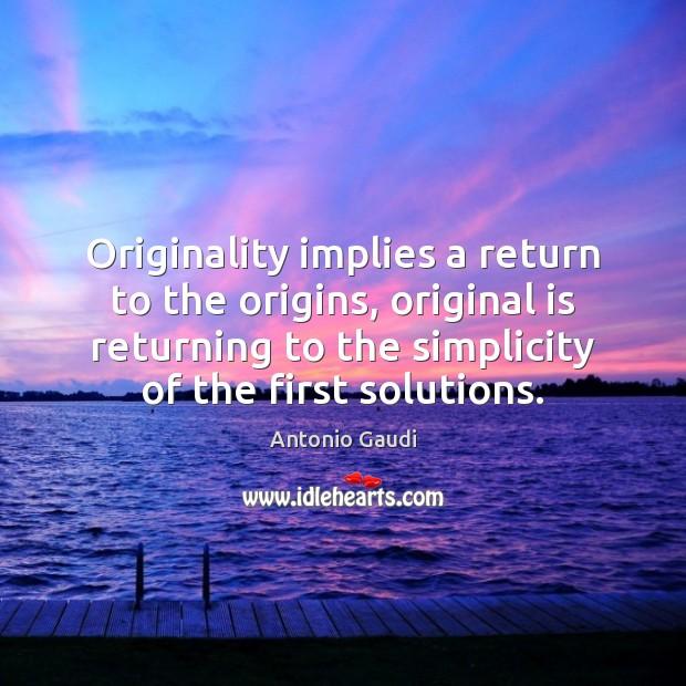 Originality implies a return to the origins, original is returning to the Antonio Gaudi Picture Quote