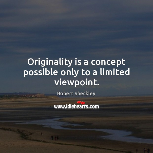 Originality is a concept possible only to a limited viewpoint. Robert Sheckley Picture Quote