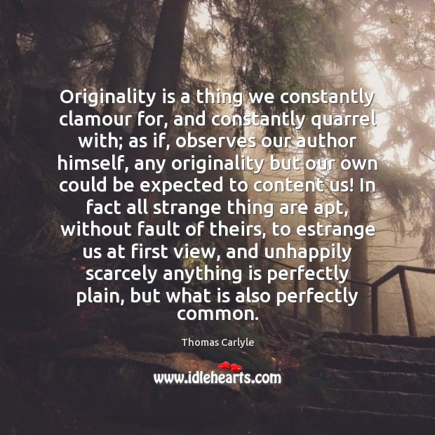 Originality is a thing we constantly clamour for, and constantly quarrel with; Thomas Carlyle Picture Quote