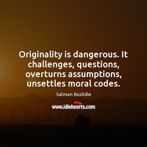 Originality is dangerous. It challenges, questions, overturns assumptions, unsettles moral codes. Salman Rushdie Picture Quote