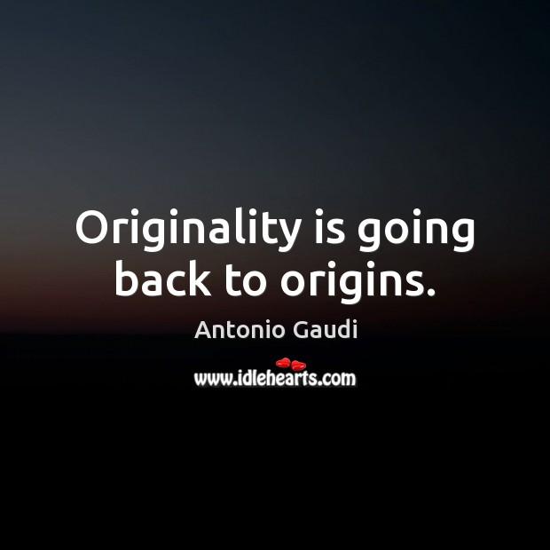 Originality is going back to origins. Antonio Gaudi Picture Quote