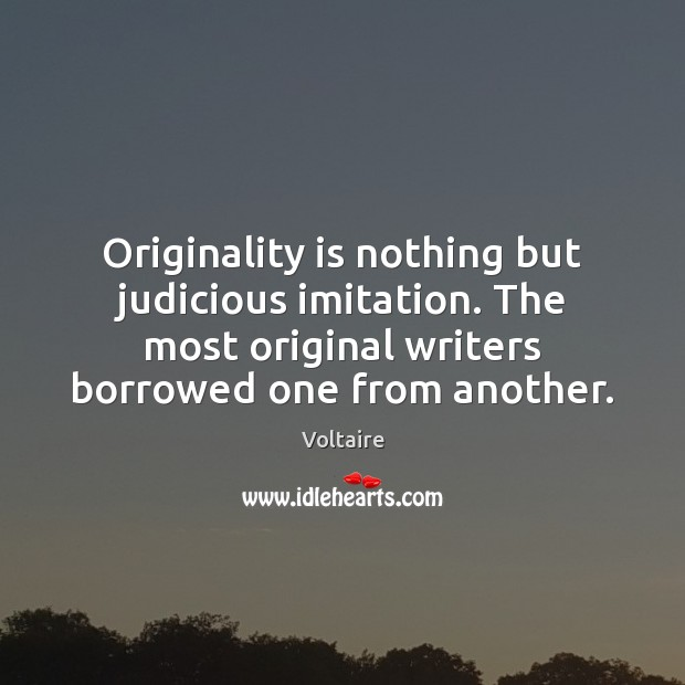 Image, Originality is nothing but judicious imitation. The most original writers borrowed one