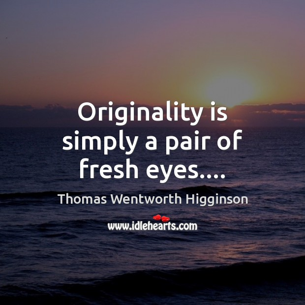 Originality is simply a pair of fresh eyes…. Thomas Wentworth Higginson Picture Quote
