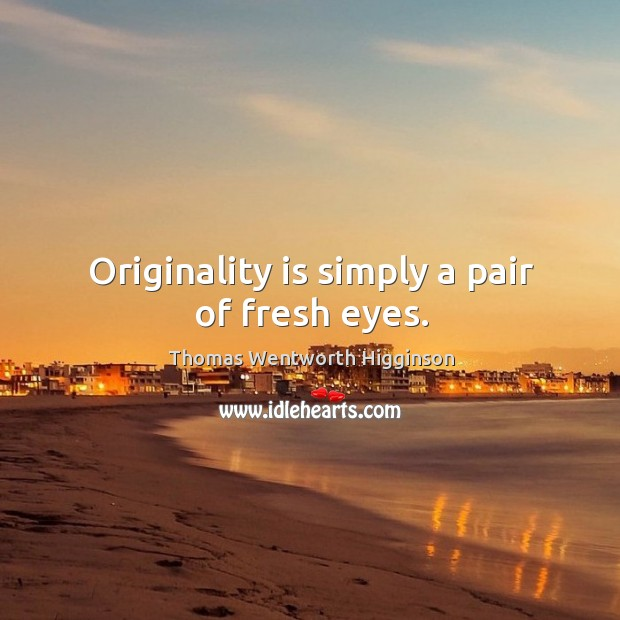 Originality is simply a pair of fresh eyes. Thomas Wentworth Higginson Picture Quote