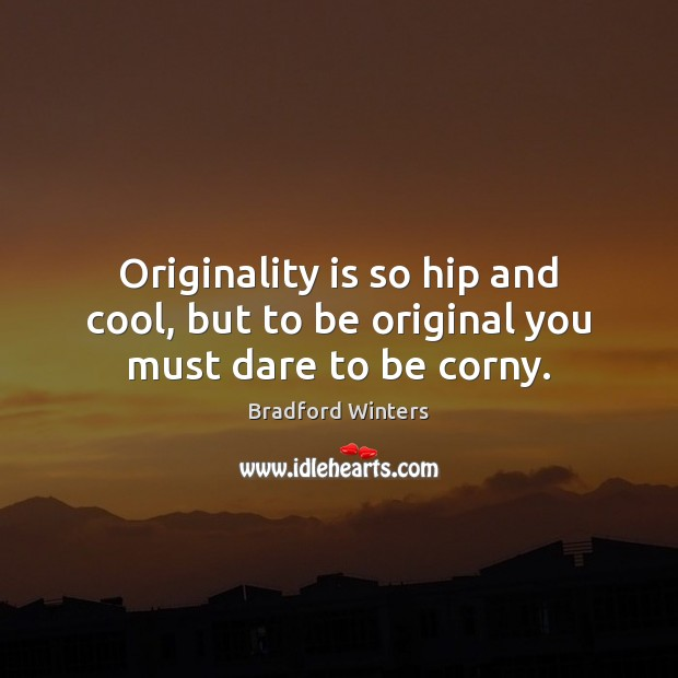 Image, Originality is so hip and cool, but to be original you must dare to be corny.