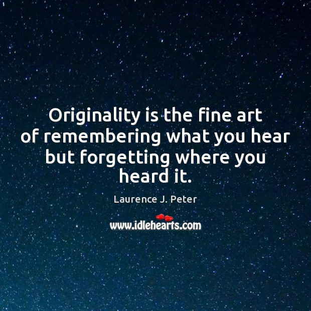 Originality is the fine art of remembering what you hear but forgetting Laurence J. Peter Picture Quote