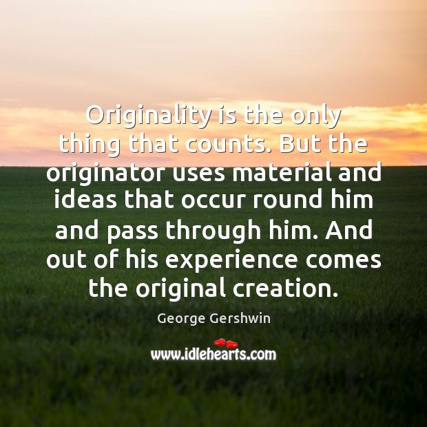 Originality is the only thing that counts. But the originator uses material Image