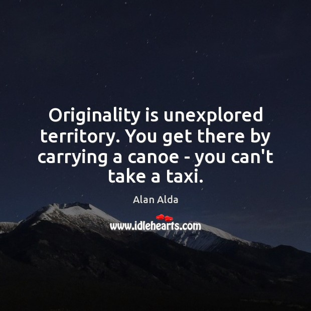 Originality is unexplored territory. You get there by carrying a canoe – Alan Alda Picture Quote