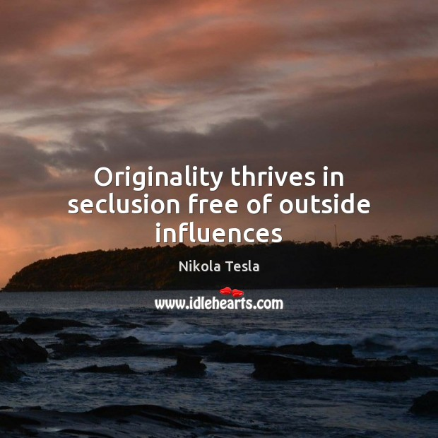 Originality thrives in seclusion free of outside influences Nikola Tesla Picture Quote
