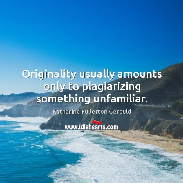 Originality usually amounts only to plagiarizing something unfamiliar. Image