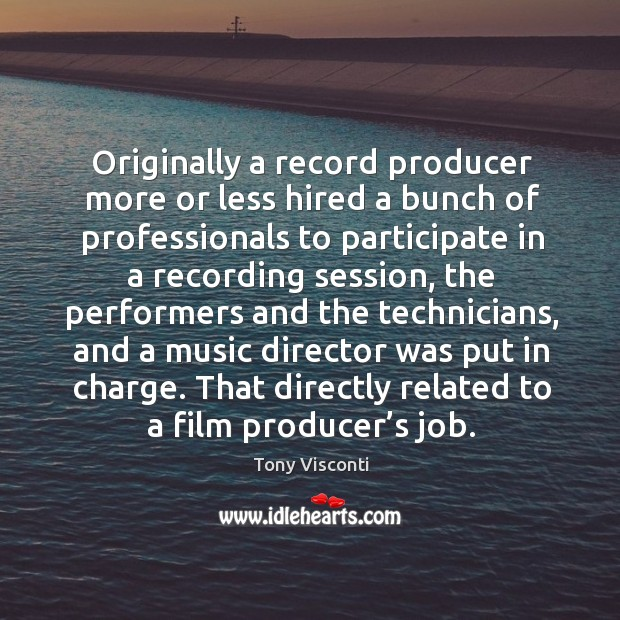 Originally a record producer more or less hired a bunch of professionals to participate Tony Visconti Picture Quote