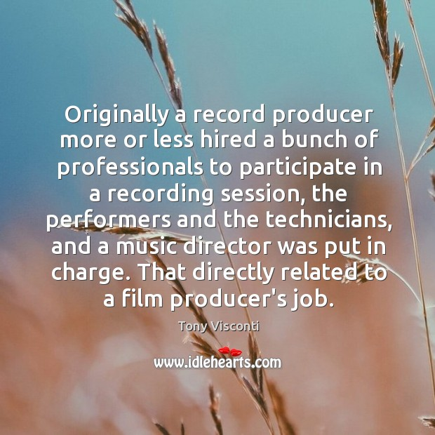 Originally a record producer more or less hired a bunch of professionals Tony Visconti Picture Quote