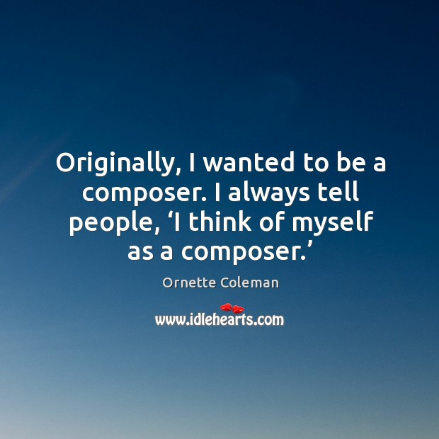 Originally, I wanted to be a composer. I always tell people, 'i think of myself as a composer.' Image