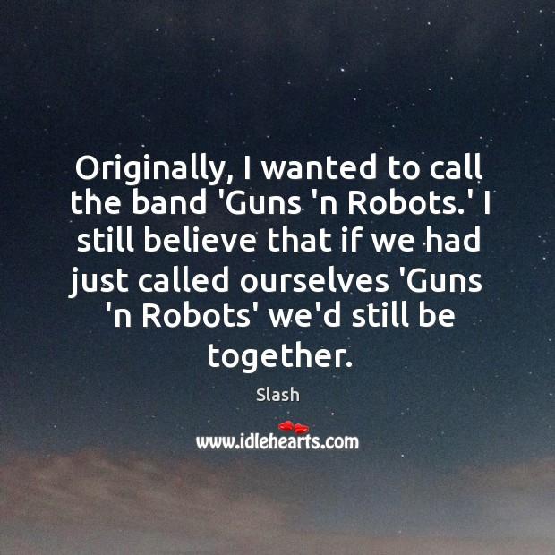 Originally, I wanted to call the band 'Guns 'n Robots.' I Image