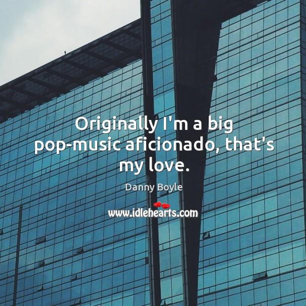 Image, Originally I'm a big pop-music aficionado, that's my love.