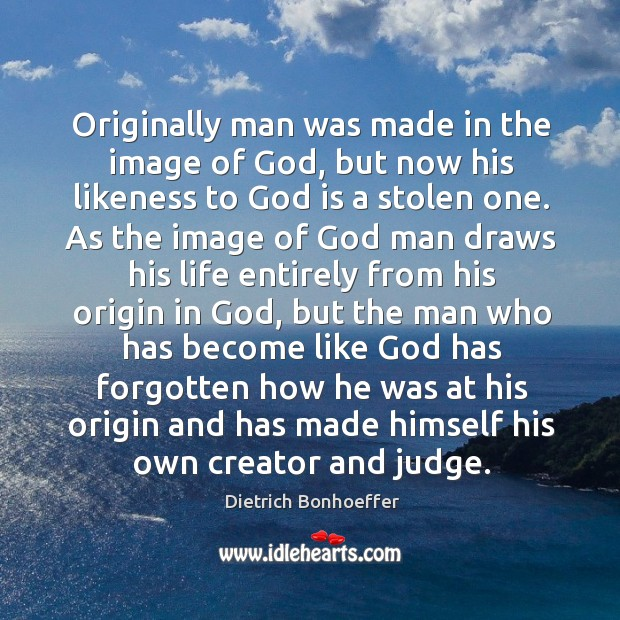 Originally man was made in the image of God, but now his Image