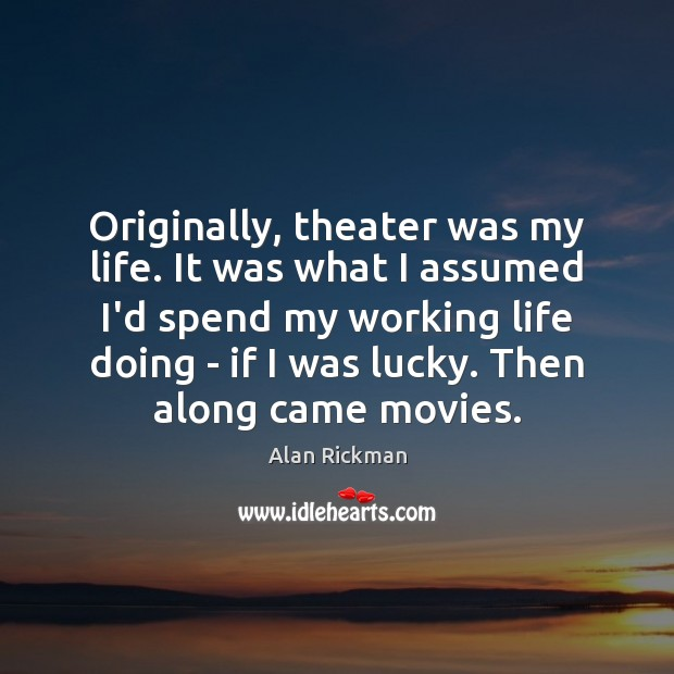 Originally, theater was my life. It was what I assumed I'd spend Alan Rickman Picture Quote