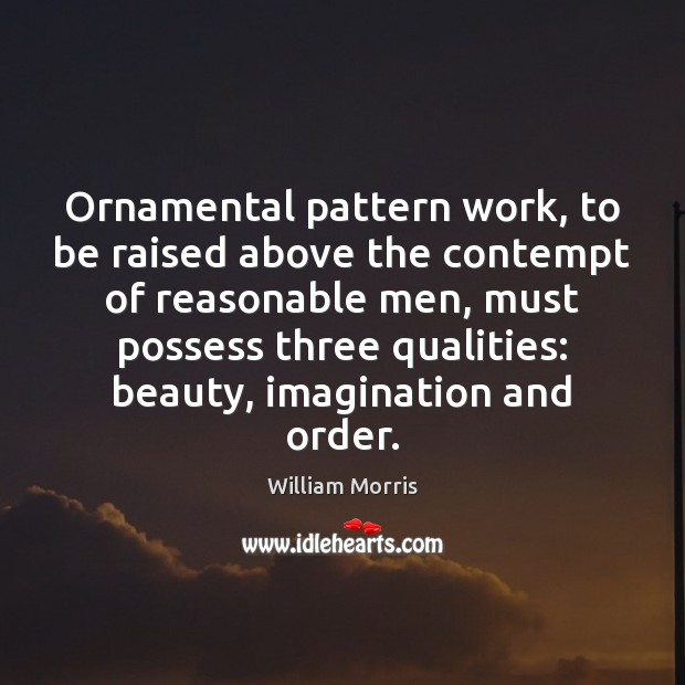 Ornamental pattern work, to be raised above the contempt of reasonable men, William Morris Picture Quote