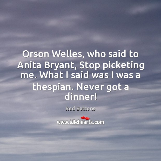 Image, Orson Welles, who said to Anita Bryant, Stop picketing me. What I