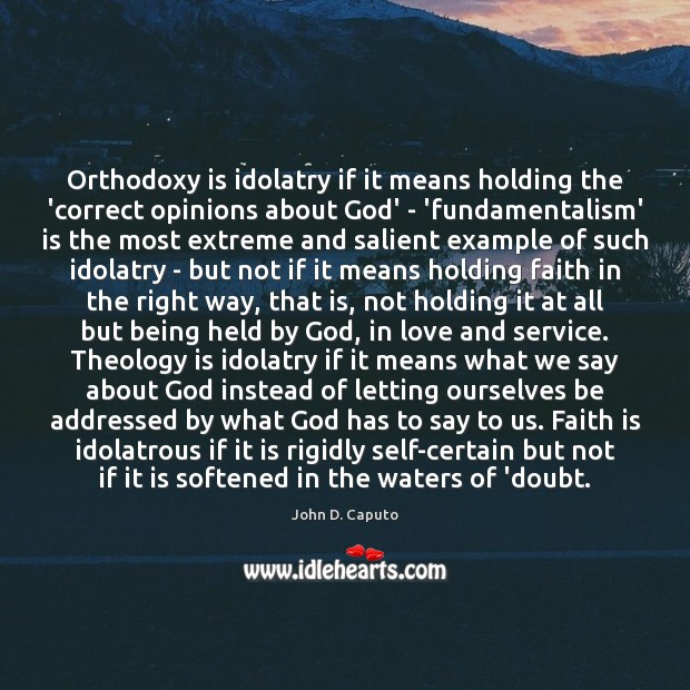 Orthodoxy is idolatry if it means holding the 'correct opinions about God' Image