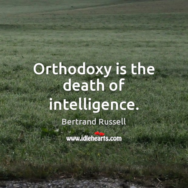 Orthodoxy is the death of intelligence. Image