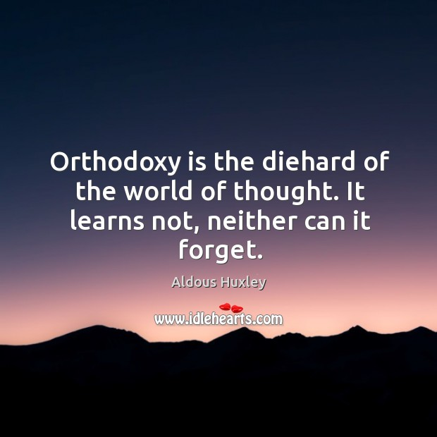 Image, Orthodoxy is the diehard of the world of thought. It learns not, neither can it forget.