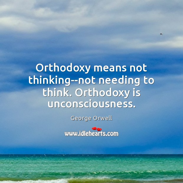 Orthodoxy means not thinking–not needing to think. Orthodoxy is unconsciousness. George Orwell Picture Quote