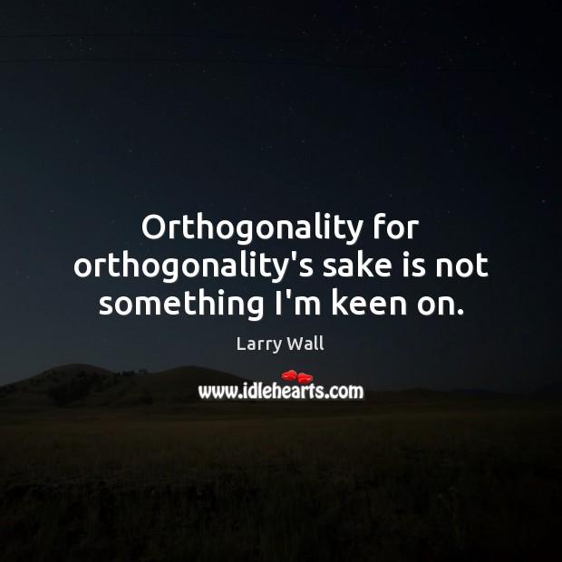 Orthogonality for orthogonality's sake is not something I'm keen on. Image