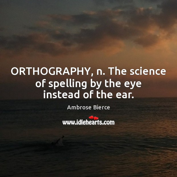 ORTHOGRAPHY, n. The science of spelling by the eye instead of the ear. Image