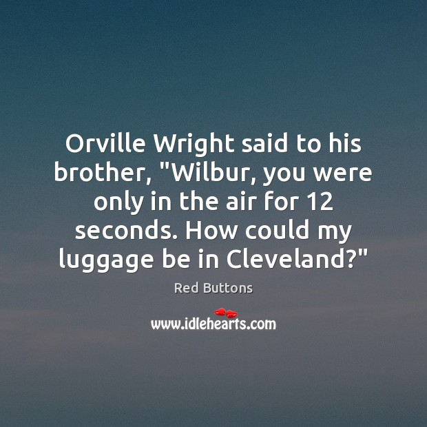 "Image, Orville Wright said to his brother, ""Wilbur, you were only in the"