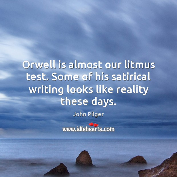 Image, Orwell is almost our litmus test. Some of his satirical writing looks