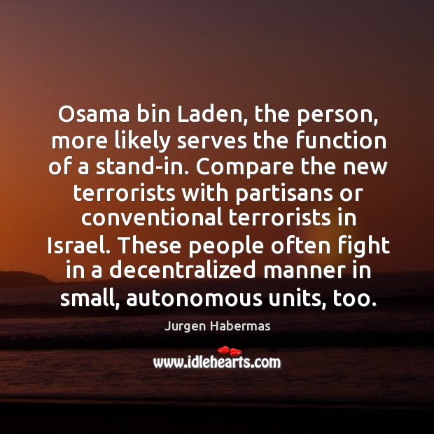 Osama bin laden, the person, more likely serves the function of a stand-in. Jurgen Habermas Picture Quote