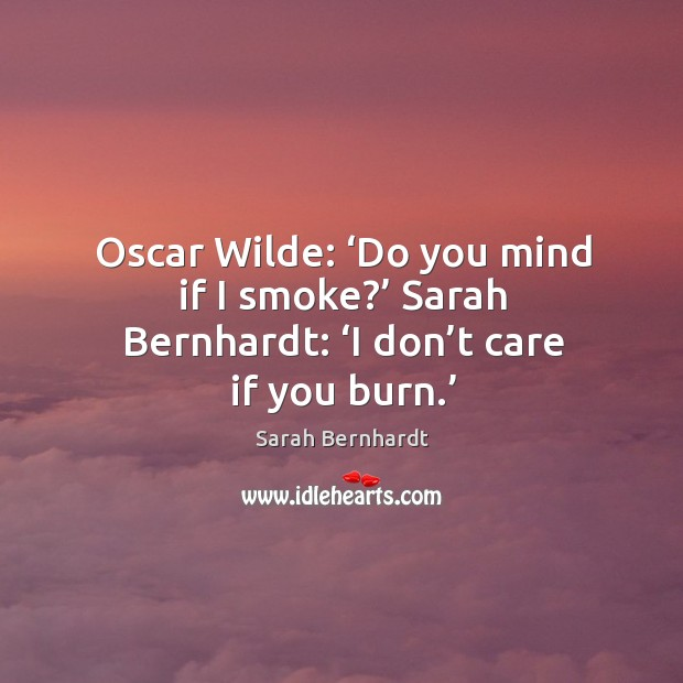 Oscar wilde: 'do you mind if I smoke?' sarah bernhardt: 'i don't care if you burn.' Sarah Bernhardt Picture Quote