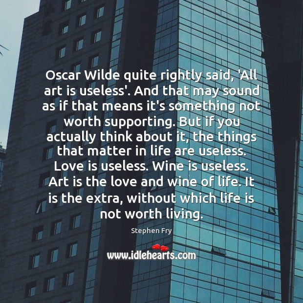 Oscar Wilde quite rightly said, 'All art is useless'. And that may Image