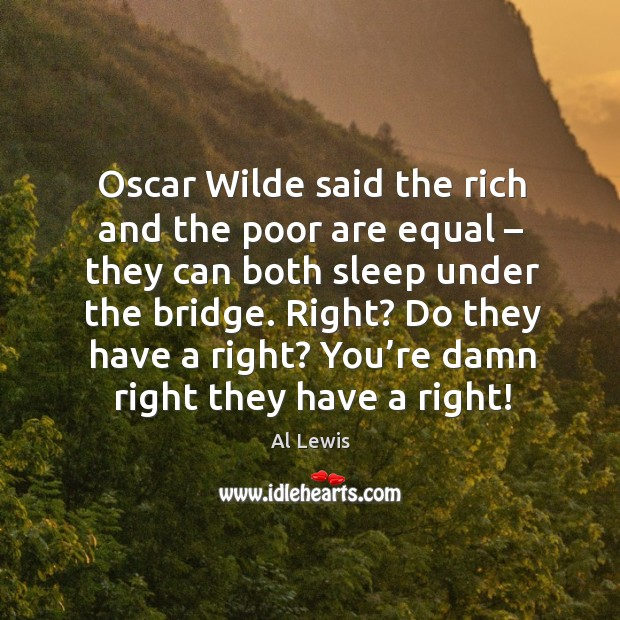 Oscar wilde said the rich and the poor are equal – they can both sleep under the bridge. Image