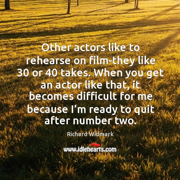 Other actors like to rehearse on film-they like 30 or 40 takes. Image