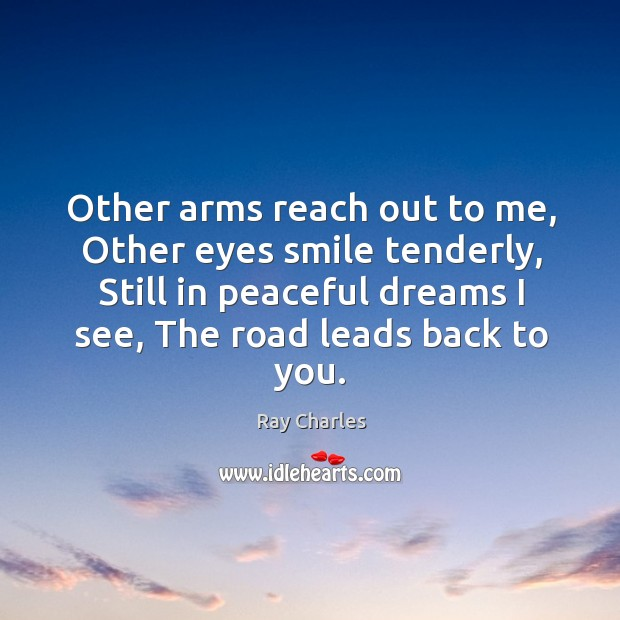 Other arms reach out to me, Other eyes smile tenderly, Still in Ray Charles Picture Quote