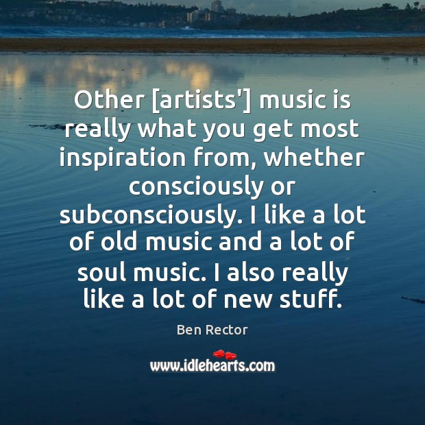 Image, Other [artists'] music is really what you get most inspiration from, whether