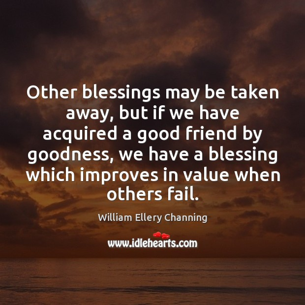 Other blessings may be taken away, but if we have acquired a William Ellery Channing Picture Quote