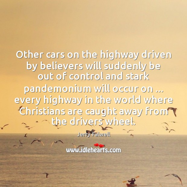 Other cars on the highway driven by believers will suddenly be out Jerry Falwell Picture Quote