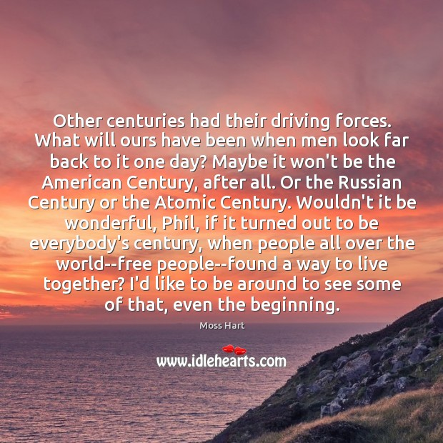 Image, Other centuries had their driving forces. What will ours have been when