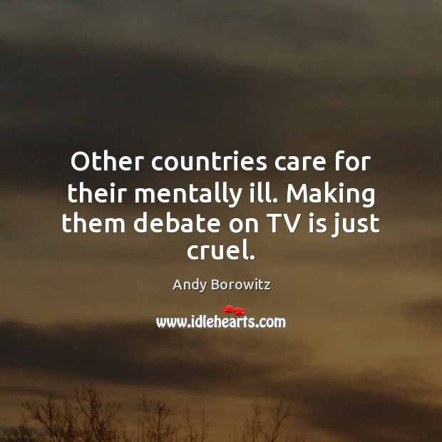 Other countries care for their mentally ill. Making them debate on TV is just cruel. Image