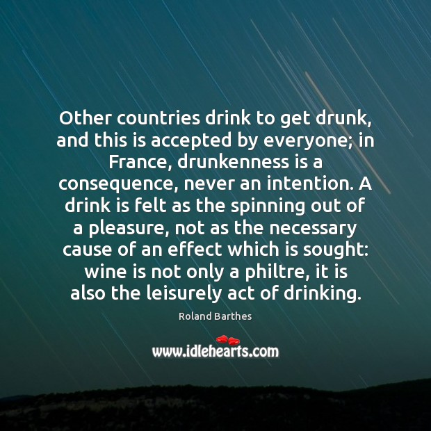 Other countries drink to get drunk, and this is accepted by everyone; Roland Barthes Picture Quote