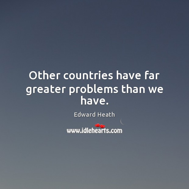 Other countries have far greater problems than we have. Edward Heath Picture Quote