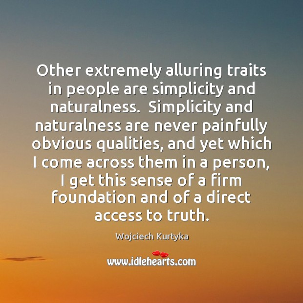 Other extremely alluring traits in people are simplicity and naturalness.  Simplicity and Image