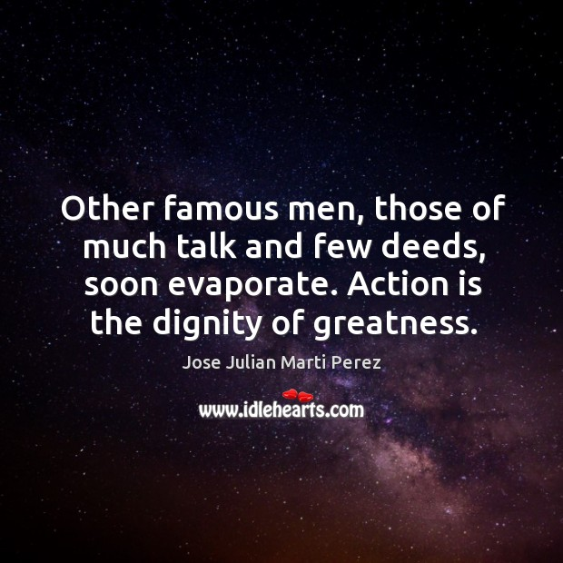 Other famous men, those of much talk and few deeds, soon evaporate. Action is the dignity of greatness. Jose Julian Marti Perez Picture Quote