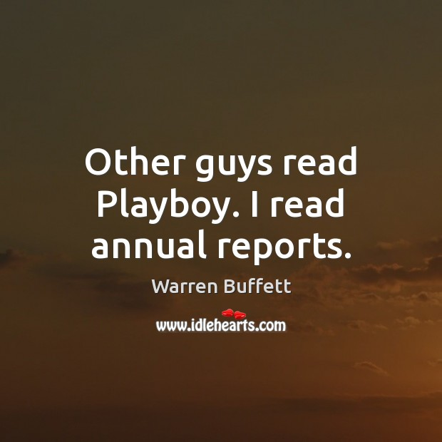 Other guys read Playboy. I read annual reports. Warren Buffett Picture Quote