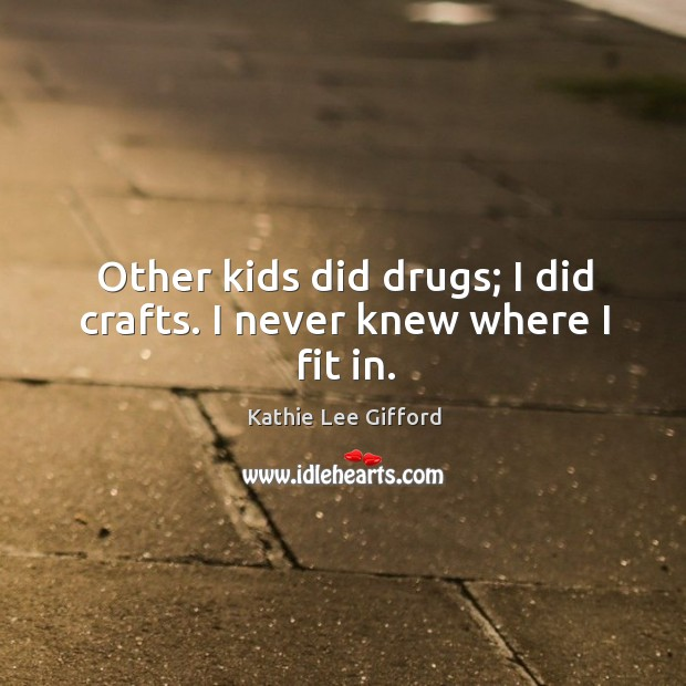 Other kids did drugs; I did crafts. I never knew where I fit in. Kathie Lee Gifford Picture Quote